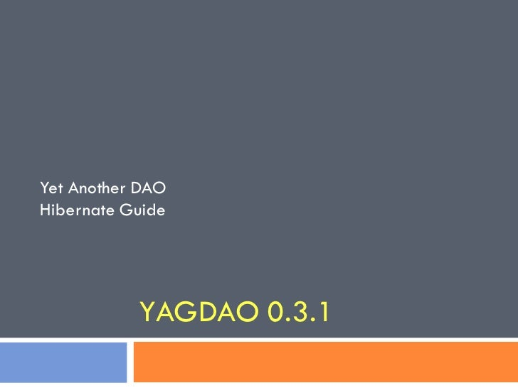 Yet Another DAOHibernate Guide           YAGDAO 0.3.1