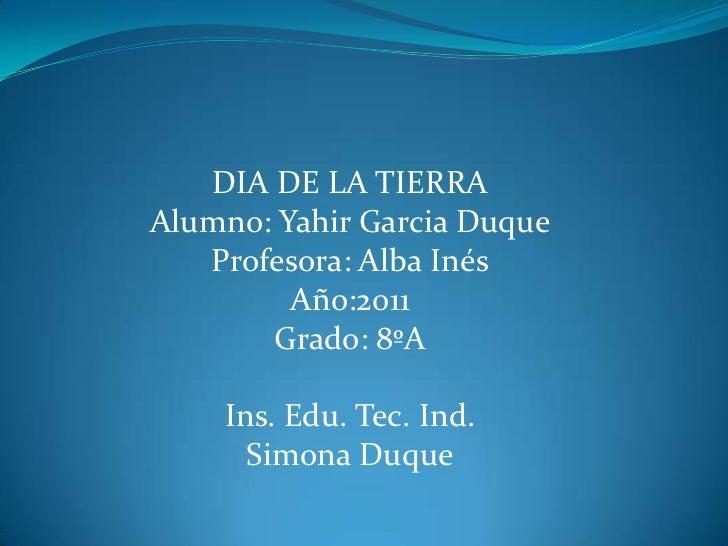 DIA DE LA TIERRAAlumno: Yahir Garcia DuqueProfesora: Alba InésAño:2011Grado: 8ºAIns. Edu. Tec. Ind.Simona Duque<br />