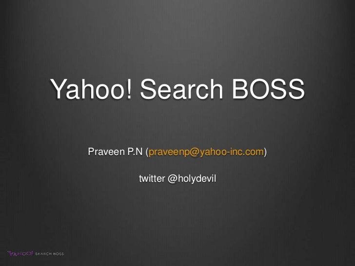 Yahoo! Search BOSS<br />Praveen P.N (praveenp@yahoo-inc.com)<br />twitter @holydevil<br />