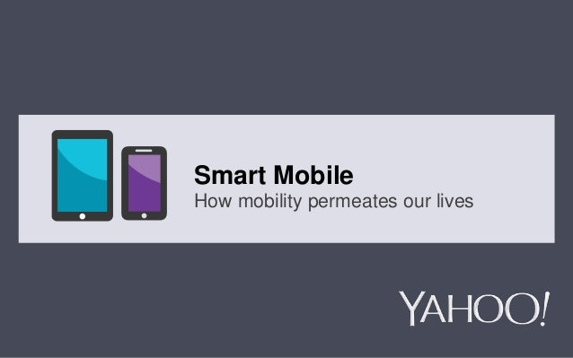 Yahoo! 2013 Confidential & Proprietary. Do not share or distribute 1 Smart Mobile How mobility permeates our lives