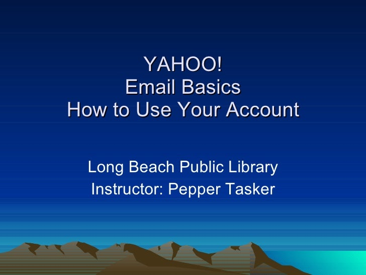 YAHOO! Email Basics How to Use Your Account Long Beach Public Library Instructor: Pepper Tasker