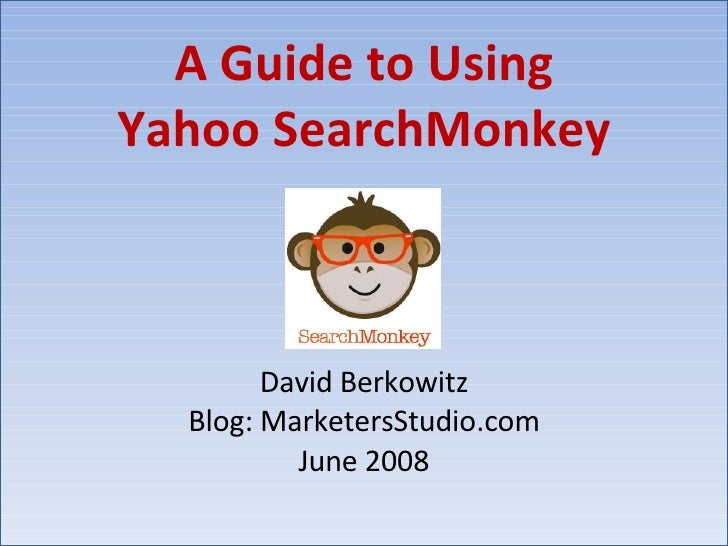 A Guide to Using Yahoo SearchMonkey David Berkowitz Blog: MarketersStudio.com June 2008