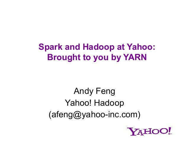 Spark and Hadoop at Yahoo: Brought to you by YARN  Andy Feng Yahoo! Hadoop (afeng@yahoo-inc.com)