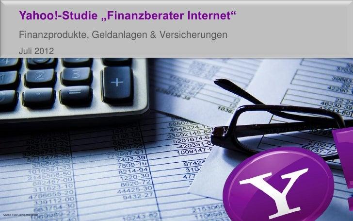 """Yahoo!-Studie """"Finanzberater Internet""""             Finanzprodukte, Geldanlagen & Versicherungen             Juli 2012Quell..."""