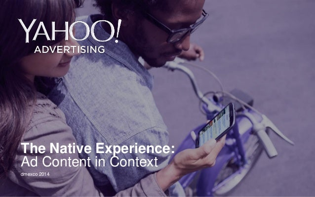 Yahoo 2014 Confidential & Proprietary.  The Native Experience: Ad Content in Context  dmexco 2014