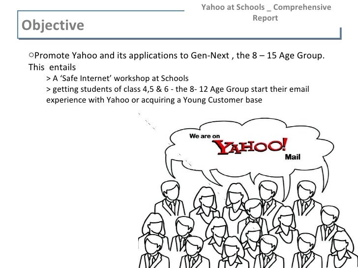 Objective  Yahoo at Schools _ Comprehensive Report  <ul><ul><li>Promote Yahoo and its applications to Gen-Next , the 8 – 1...