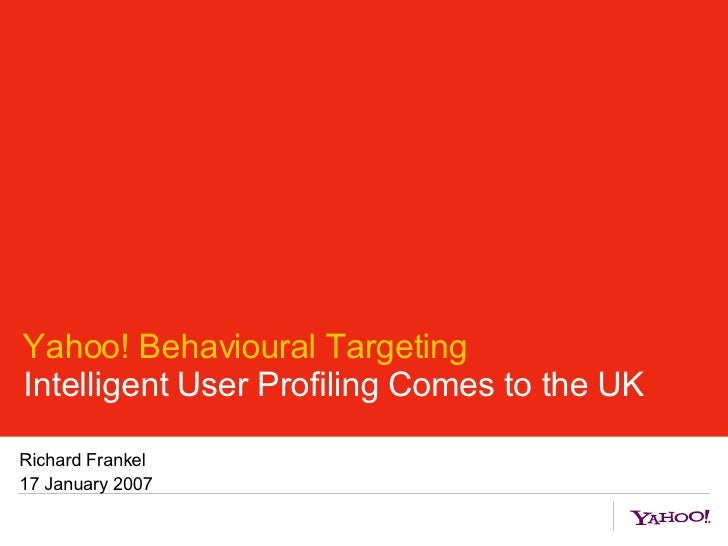 Yahoo! Behavioural Targeting Intelligent User Profiling Comes to the UK Richard Frankel 17 January 2007