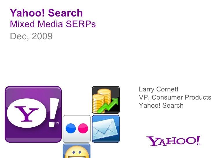 Yahoo! Search Mixed Media SERPs <ul><li>Dec, 2009 </li></ul>Larry Cornett VP, Consumer Products Yahoo! Search