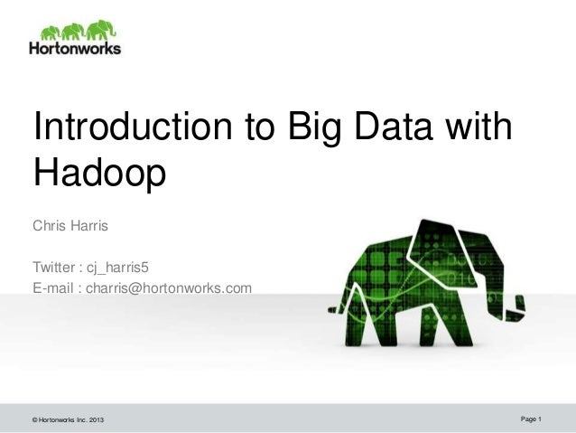 © Hortonworks Inc. 2013Chris HarrisTwitter : cj_harris5E-mail : charris@hortonworks.comPage 1Introduction to Big Data with...