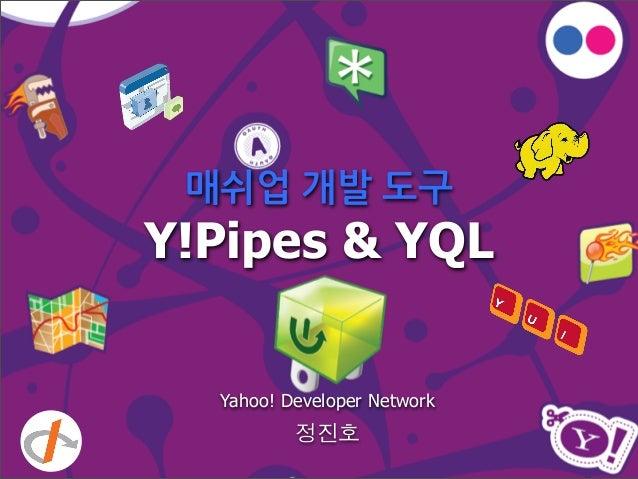매쉬업 개발 도구 Y!Pipes & YQL Yahoo! Developer Network 정진호
