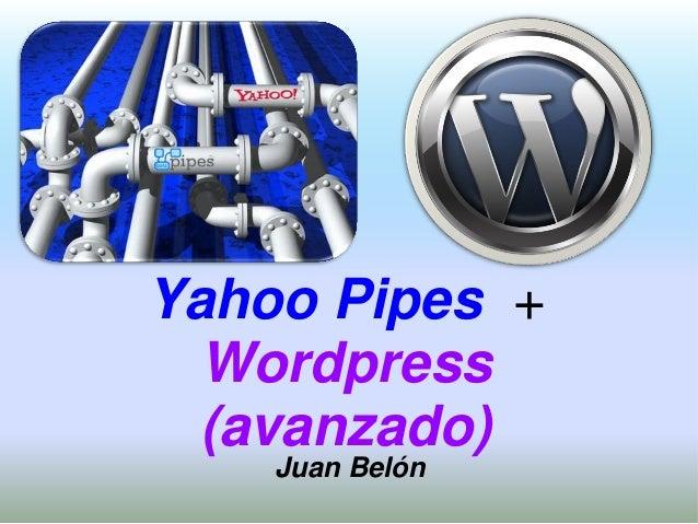 Yahoo Pipes + Wordpress (avanzado) Juan Belón