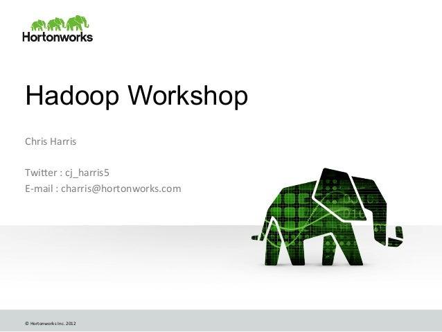 © Hortonworks Inc. 2012 Hadoop WorkshopChris Harris  Twi6er : cj_harris5 E-‐mail : charris@horton...