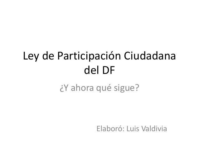 Ley de Participación Ciudadana del DF ¿Y ahora qué sigue? Elaboró: Luis Valdivia