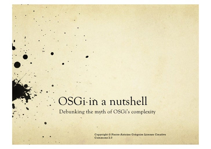 OSGi in a nutshell Debunking the myth of OSGi's complexity                 Copyright © Pierre-Antoine Grégoire License Cre...