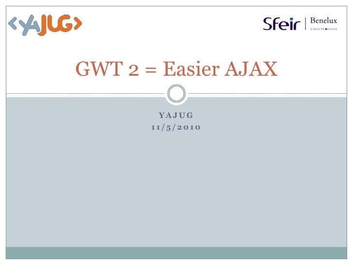 GWT 2 = Easier AJAX<br />YaJUG<br />11/5/2010<br />