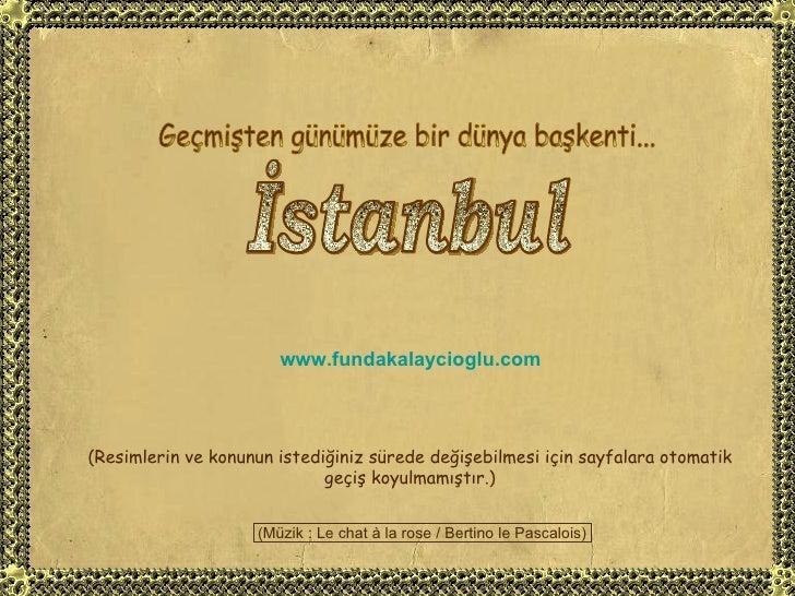 Geçmişten günümüze bir dünya başkenti... İstanbul www.fundakalaycioglu.com (Resimlerin ve konunun istediğiniz sürede değiş...