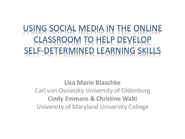 USING SOCIAL MEDIA IN THE ONLINE CLASSROOM TO HELP DEVELOP SELF-DETERMINED LEARNING SKILLS Lisa Marie Blaschke Carl von Os...
