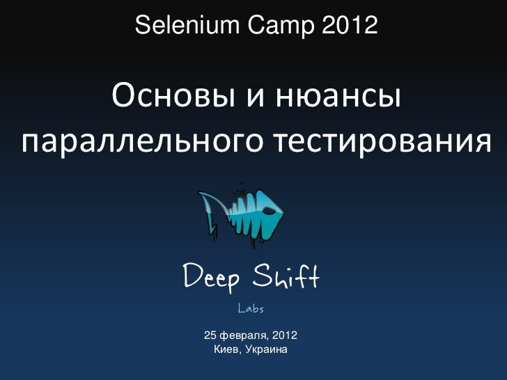 Selenium Camp 2012     Основы и нюансыпараллельного тестирования         Deep Shift                Labs           25 февра...