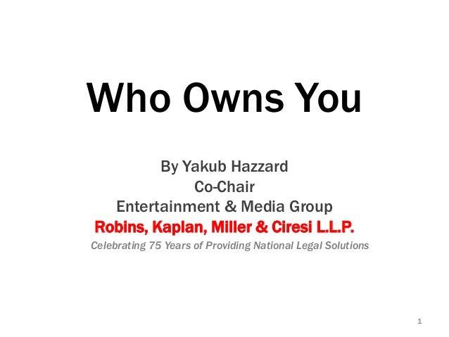 Who Owns YouBy Yakub HazzardCo-ChairEntertainment & Media GroupRobins, Kaplan, Miller & Ciresi L.L.P.1Celebrating 75 Years...