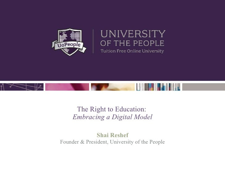 The Right to Education:  Embracing a Digital Model Shai Reshef Founder & President, University of the People