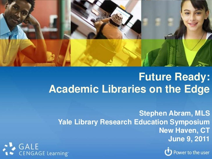 Future Ready: <br />Academic Libraries on the Edge<br />Stephen Abram, MLS<br />Yale Library Research Education Symposium<...