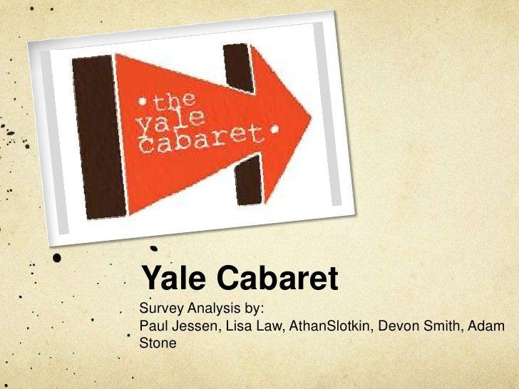 Yale Cabaret<br />Survey Analysis by:<br />Paul Jessen, Lisa Law, AthanSlotkin, Devon Smith, Adam Stone<br />