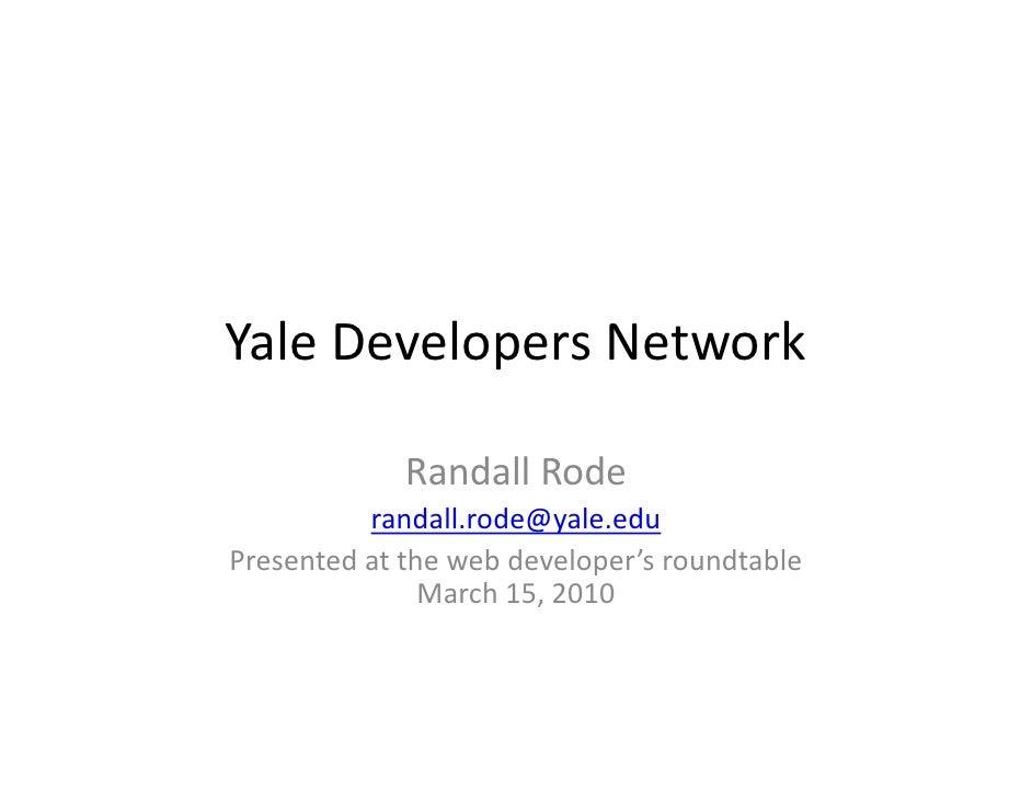 YaleDevelopersNetwork               RandallRode           randall.rode@yale.edu Presentedatthewebdeveloper'sroundt...