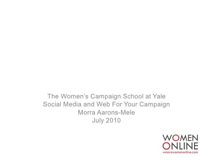 The Women's Campaign School at Yale Social Media and Web For Your Campaign            Morra Aarons-Mele                Jul...