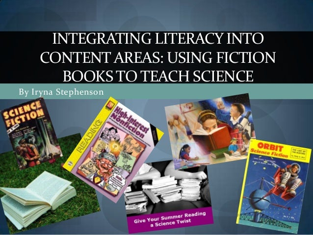 By Iryna Stephenson INTEGRATING LITERACY INTO CONTENT AREAS: USING FICTION BOOKS TO TEACH SCIENCE