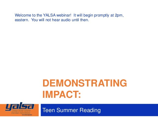 DEMONSTRATINGIMPACT:Teen Summer ReadingWelcome to the YALSA webinar! It will begin promptly at 2pm,eastern. You will not h...