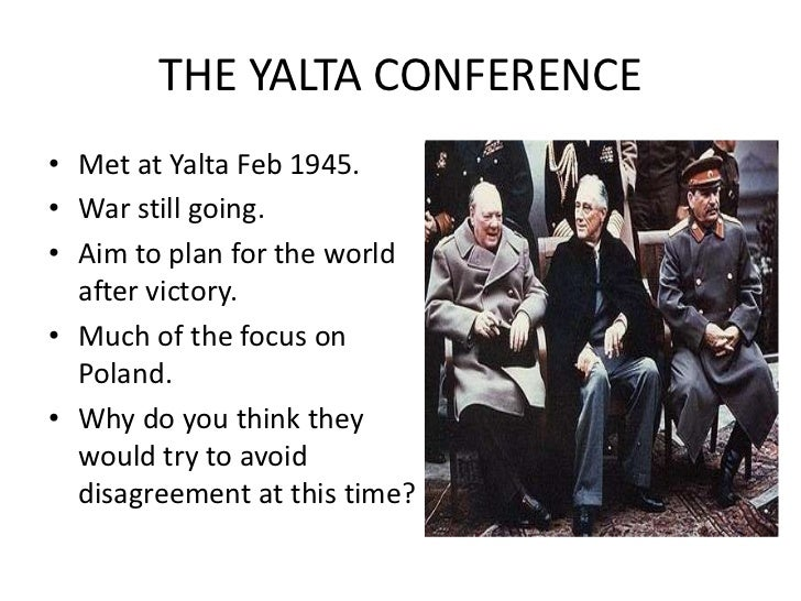 THE YALTA CONFERENCE<br />Met at Yalta Feb 1945.<br />War still going.<br />Aim to plan for the world after victory.<br />...