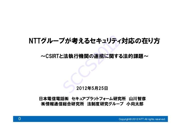 NTTグループが考えるセキュリティ対応の在り方                    12      ~CSIRTと法執行機関の連携に関する法的課題~                20           CS         SC     ...
