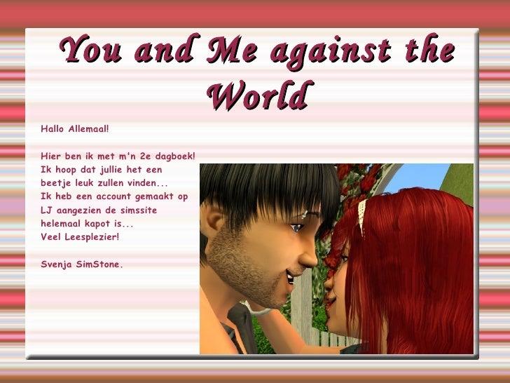 You and Me against the World Hallo Allemaal! Hier ben ik met m'n 2e dagboek! Ik hoop dat jullie het een beetje leuk zullen...