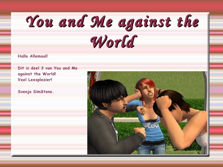 You and Me against the World Hallo Allemaal! Dit is deel 3 van You and Me against the World! Veel Leesplezier! Svenja SimS...