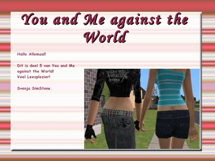 You and Me against the World Hallo Allemaal! Dit is deel 5 van You and Me  against  the World! Veel Leesplezier! Svenja Si...