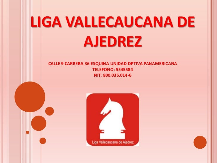 LIGA VALLECAUCANA DE       AJEDREZ  CALLE 9 CARRERA 36 ESQUINA UNIDAD DPTIVA PANAMERICANA                      TELEFONO: 5...