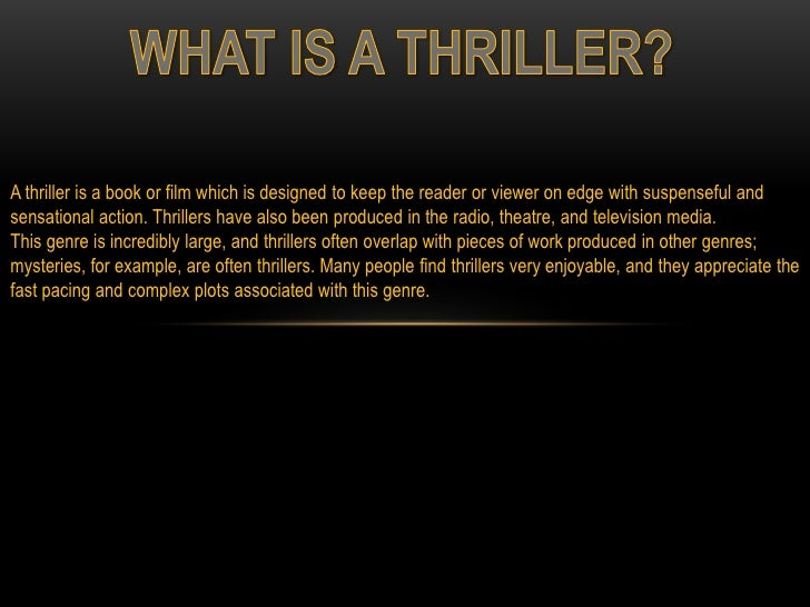A thriller is a book or film which is designed to keep the reader or viewer on edge with suspenseful andsensational action...
