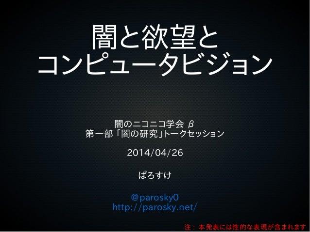 闇と欲望と コンピュータビジョン 闇のニコニコ学会 β 第一部 「闇の研究」トークセッション 2014/04/26 ぱろすけ @parosky0 http://parosky.net/ 注 : 本発表には性的な表現が含まれます