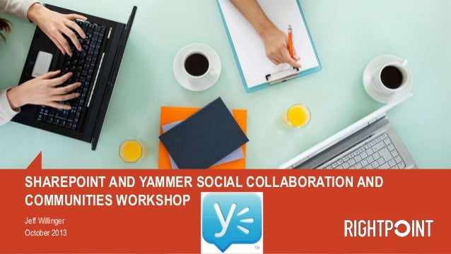 SHAREPOINT AND YAMMER SOCIAL COLLABORATION AND COMMUNITIES WORKSHOP Jeff Willinger October 2013