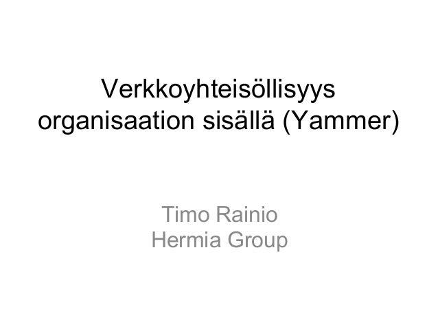 Verkkoyhteisöllisyys organisaation sisällä (Yammer) Timo Rainio Hermia Group