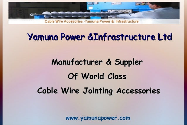 Yamuna Power &Infrastructure Ltd Manufacturer & Suppler Of World Class Cable Wire Jointing Accessories www.yamunapower.com
