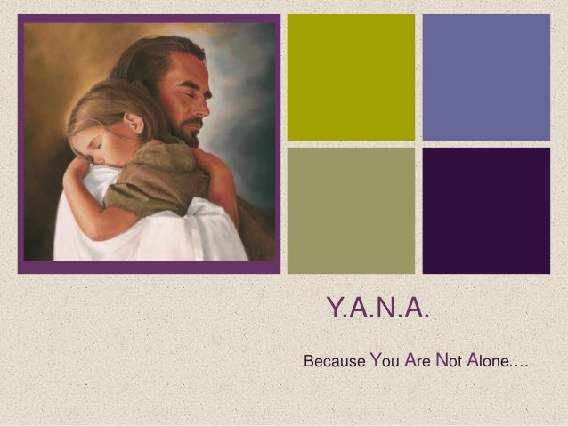 +      Y.A.N.A.    Because You Are Not Alone….
