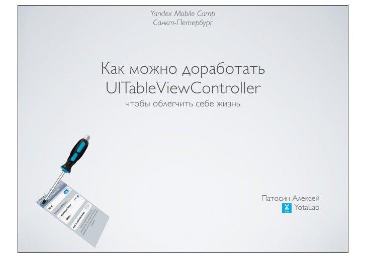 Yandex Mobile Camp         Санкт-ПетербургКак можно доработать UITableViewController   чтобы облегчить себе жизнь         ...