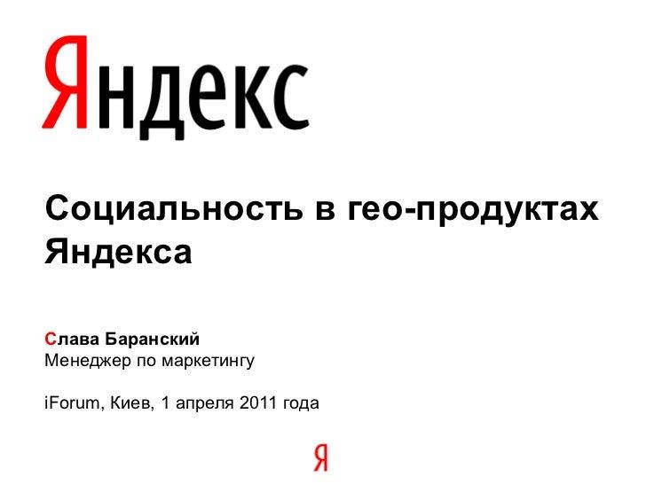 Социальность в гео-продуктахЯндексаСлава БаранскийМенеджер по маркетингуiForum, Киев, 1 апреля 2011 года