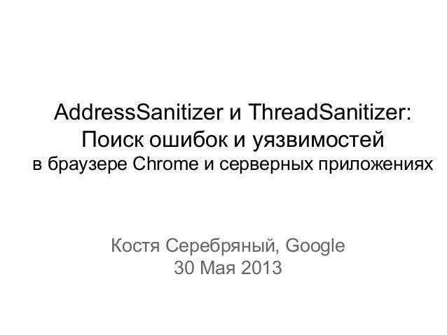 AddressSanitizer и ThreadSanitizer:Поиск ошибок и уязвимостейв браузере Chrome и серверных приложенияхКостя Серебряный, Go...