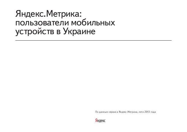 По данным сервиса Яндекс.Метрика, лето 2013 года Яндекс.Метрика: пользователи мобильных устройств в Украине