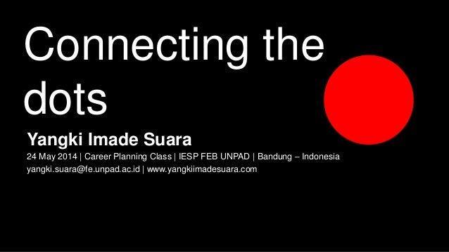 Connecting the dots Yangki Imade Suara 24 May 2014 | Career Planning Class | IESP FEB UNPAD | Bandung – Indonesia yangki.s...