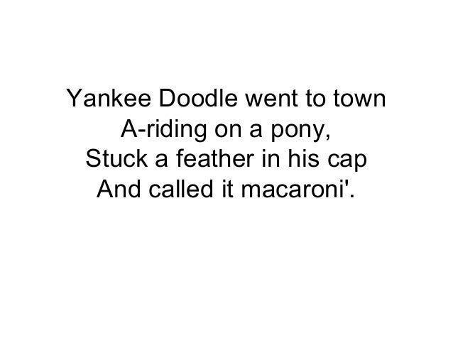 Yankee Doodle went to town A-riding on a pony, Stuck a feather in his cap And called it macaroni'.