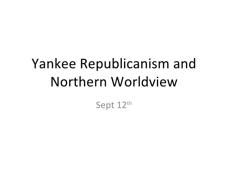 Yankee Republicanism and  Northern Worldview         Sept 12th