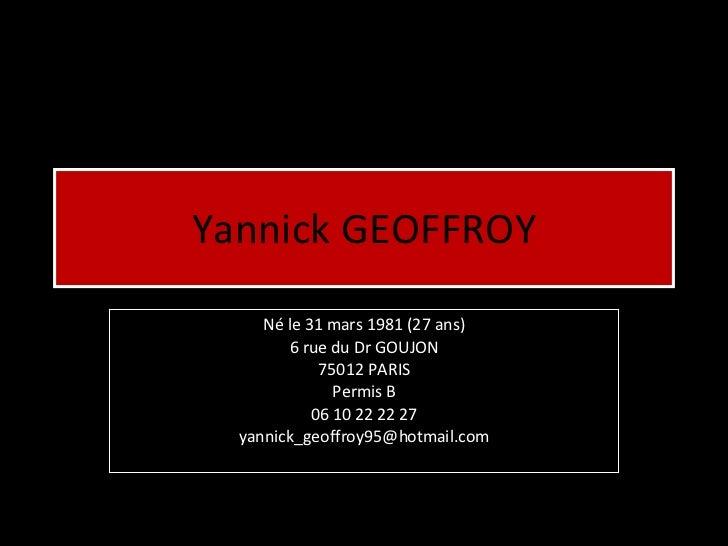 Yannick GEOFFROY Né le 31 mars 1981 (27 ans) 6 rue du Dr GOUJON 75012 PARIS Permis B 06 10 22 22 27 [email_address]